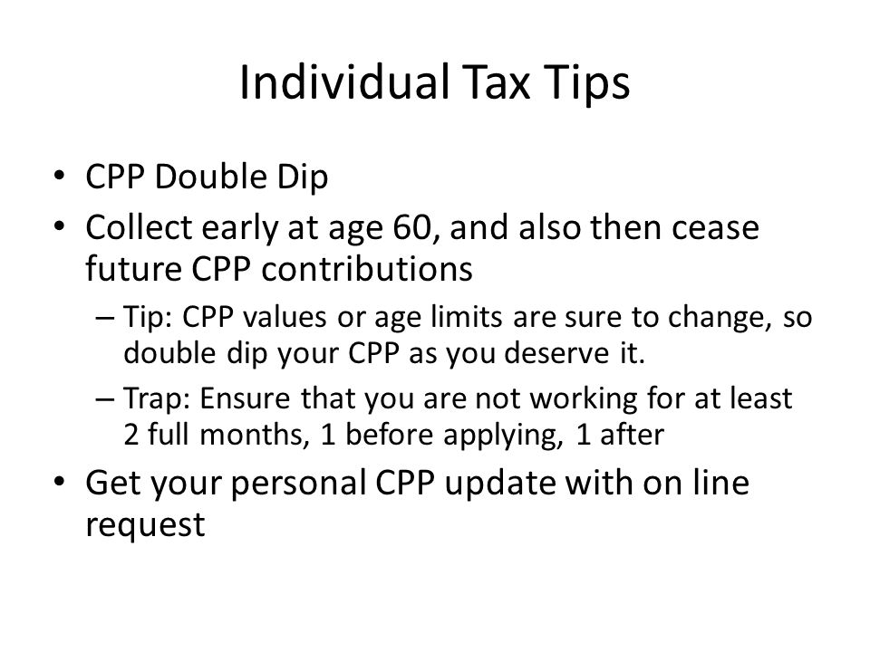Individual Tax Tips CPP Double Dip Collect early at age 60, and also then cease future CPP contributions – Tip: CPP values or age limits are sure to change, so double dip your CPP as you deserve it.