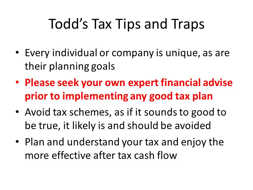 Todd's Tax Tips and Traps Every individual or company is unique, as are their planning goals Please seek your own expert financial advise prior to implementing any good tax plan Avoid tax schemes, as if it sounds to good to be true, it likely is and should be avoided Plan and understand your tax and enjoy the more effective after tax cash flow