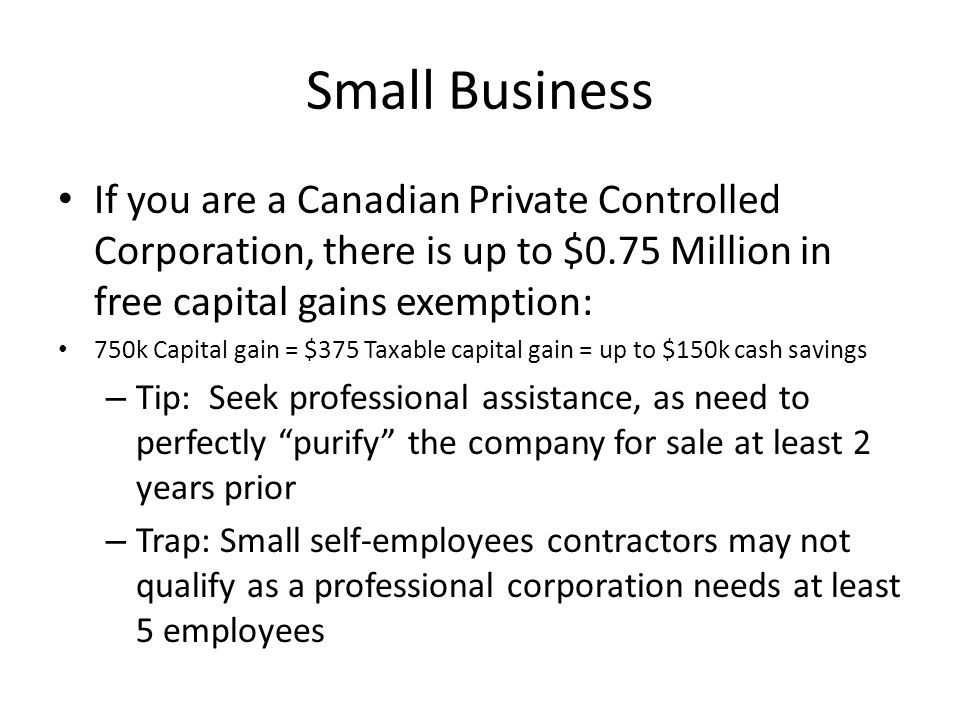 Small Business If you are a Canadian Private Controlled Corporation, there is up to $0.75 Million in free capital gains exemption: 750k Capital gain = $375 Taxable capital gain = up to $150k cash savings – Tip: Seek professional assistance, as need to perfectly purify the company for sale at least 2 years prior – Trap: Small self-employees contractors may not qualify as a professional corporation needs at least 5 employees