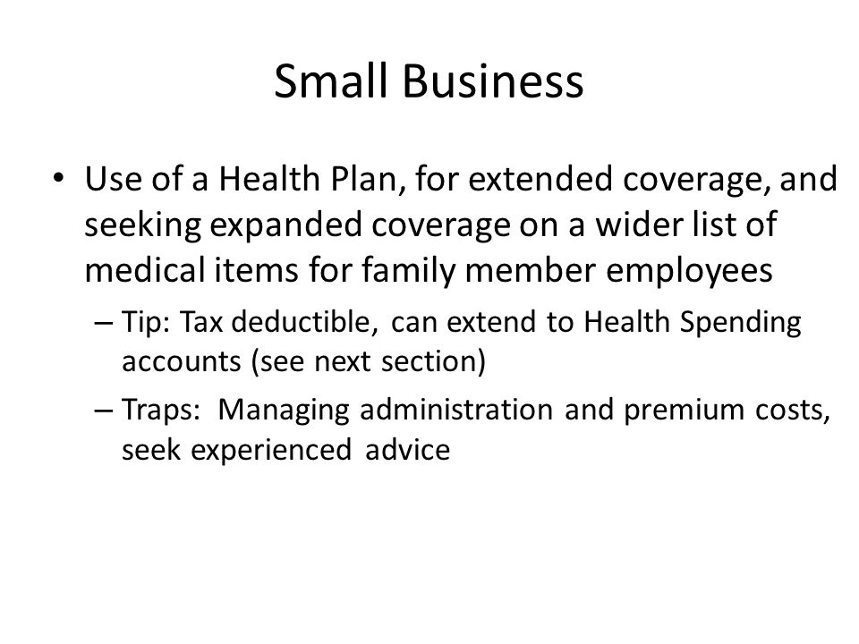 Small Business Use of a Health Plan, for extended coverage, and seeking expanded coverage on a wider list of medical items for family member employees – Tip: Tax deductible, can extend to Health Spending accounts (see next section) – Traps: Managing administration and premium costs, seek experienced advice
