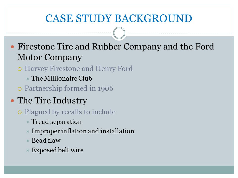 CASE STUDY BACKGROUND Firestone Tire and Rubber Company and the Ford Motor Company  Harvey Firestone and Henry Ford  The Millionaire Club  Partnership formed in 1906 The Tire Industry  Plagued by recalls to include  Tread separation  Improper inflation and installation  Bead flaw  Exposed belt wire