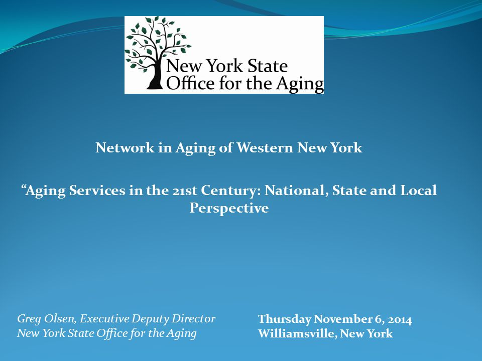 Network in Aging of Western New York Aging Services in the 21st Century: National, State and Local Perspective Greg Olsen, Executive Deputy Director New York State Office for the Aging Thursday November 6, 2014 Williamsville, New York