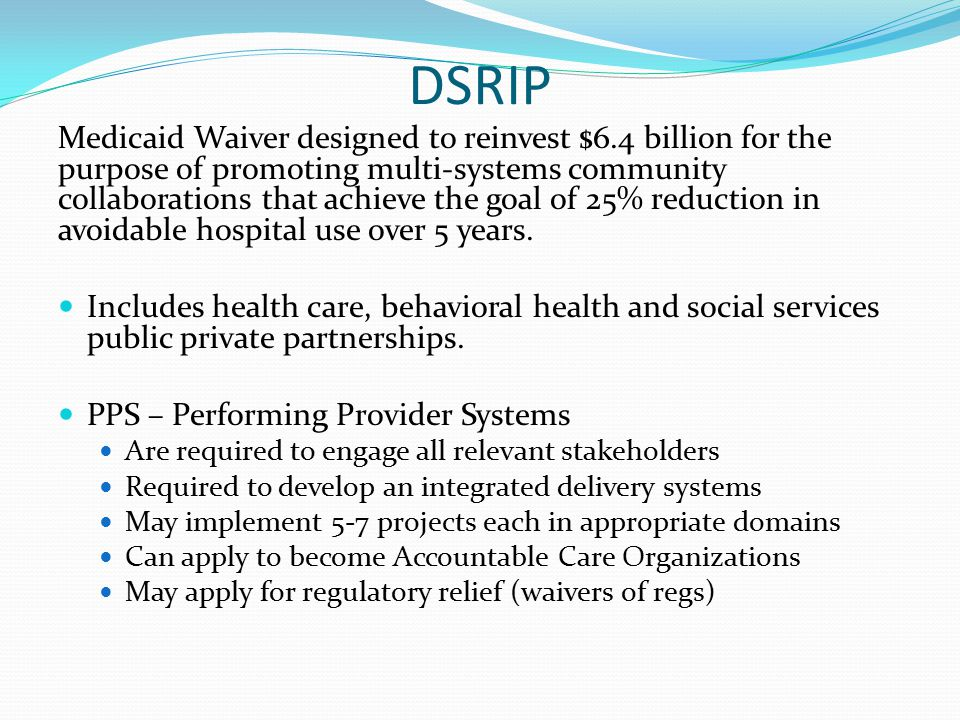 DSRIP Medicaid Waiver designed to reinvest $6.4 billion for the purpose of promoting multi-systems community collaborations that achieve the goal of 25% reduction in avoidable hospital use over 5 years.