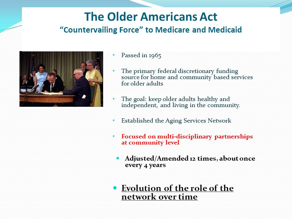 Passed in 1965 The primary federal discretionary funding source for home and community based services for older adults The goal: keep older adults healthy and independent, and living in the community.
