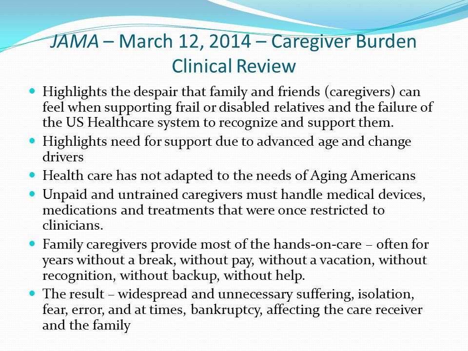 JAMA – March 12, 2014 – Caregiver Burden Clinical Review Highlights the despair that family and friends (caregivers) can feel when supporting frail or disabled relatives and the failure of the US Healthcare system to recognize and support them.