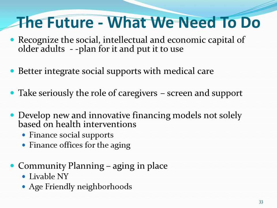 The Future - What We Need To Do Recognize the social, intellectual and economic capital of older adults - -plan for it and put it to use Better integrate social supports with medical care Take seriously the role of caregivers – screen and support Develop new and innovative financing models not solely based on health interventions Finance social supports Finance offices for the aging Community Planning – aging in place Livable NY Age Friendly neighborhoods 33