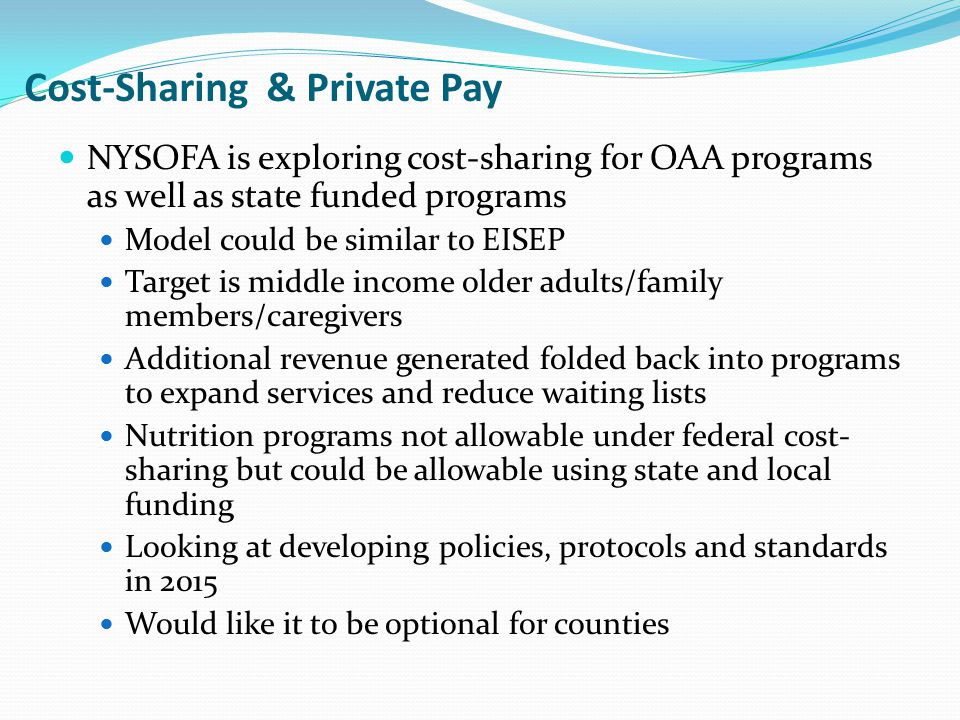 Cost-Sharing & Private Pay NYSOFA is exploring cost-sharing for OAA programs as well as state funded programs Model could be similar to EISEP Target is middle income older adults/family members/caregivers Additional revenue generated folded back into programs to expand services and reduce waiting lists Nutrition programs not allowable under federal cost- sharing but could be allowable using state and local funding Looking at developing policies, protocols and standards in 2015 Would like it to be optional for counties
