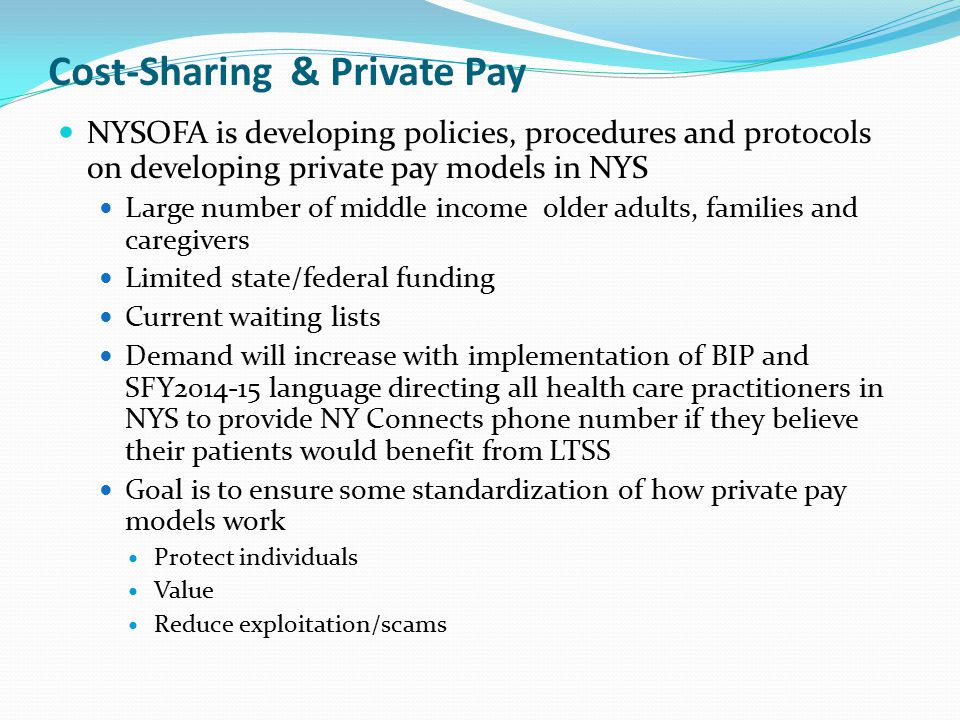 Cost-Sharing & Private Pay NYSOFA is developing policies, procedures and protocols on developing private pay models in NYS Large number of middle income older adults, families and caregivers Limited state/federal funding Current waiting lists Demand will increase with implementation of BIP and SFY2014-15 language directing all health care practitioners in NYS to provide NY Connects phone number if they believe their patients would benefit from LTSS Goal is to ensure some standardization of how private pay models work Protect individuals Value Reduce exploitation/scams