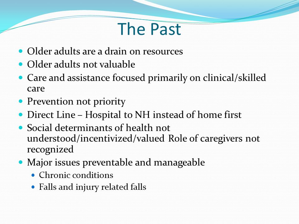 The Past Older adults are a drain on resources Older adults not valuable Care and assistance focused primarily on clinical/skilled care Prevention not priority Direct Line – Hospital to NH instead of home first Social determinants of health not understood/incentivized/valued Role of caregivers not recognized Major issues preventable and manageable Chronic conditions Falls and injury related falls