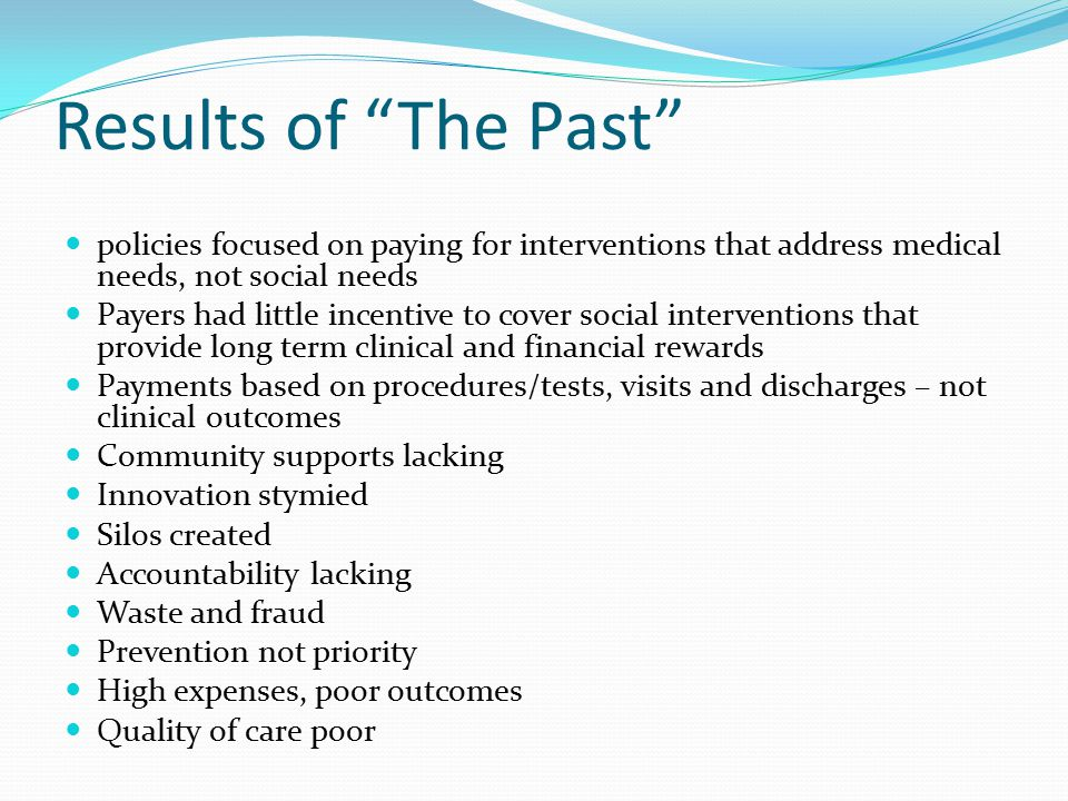 Results of The Past policies focused on paying for interventions that address medical needs, not social needs Payers had little incentive to cover social interventions that provide long term clinical and financial rewards Payments based on procedures/tests, visits and discharges – not clinical outcomes Community supports lacking Innovation stymied Silos created Accountability lacking Waste and fraud Prevention not priority High expenses, poor outcomes Quality of care poor