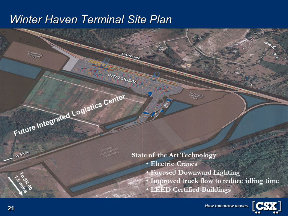 Winter Haven Terminal Site Plan State of the Art Technology Electric Cranes Focused Downward Lighting Improved truck flow to reduce idling time LEED Certified Buildings To SR 60 1.5 miles Future Integrated Logistics Center 21