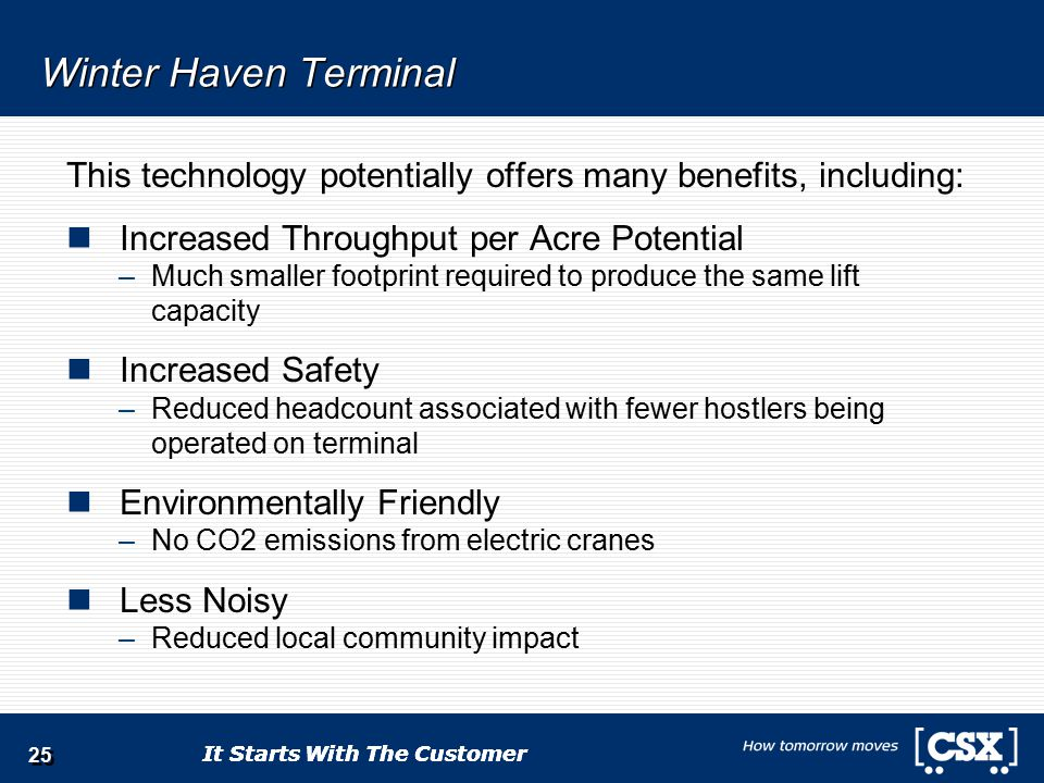 It Starts With The Customer Winter Haven Terminal This technology potentially offers many benefits, including: Increased Throughput per Acre Potential –Much smaller footprint required to produce the same lift capacity Increased Safety –Reduced headcount associated with fewer hostlers being operated on terminal Environmentally Friendly –No CO2 emissions from electric cranes Less Noisy –Reduced local community impact 25