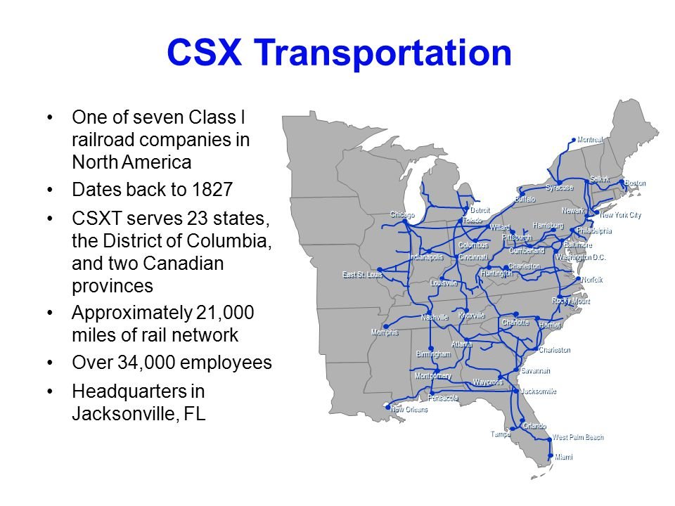 4 CSX Transportation One of seven Class I railroad companies in North America Dates back to 1827 CSXT serves 23 states, the District of Columbia, and two Canadian provinces Approximately 21,000 miles of rail network Over 34,000 employees Headquarters in Jacksonville, FL