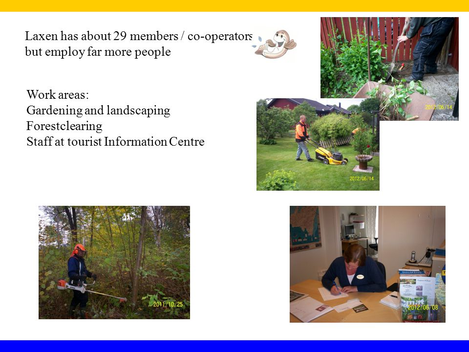 Laxen has about 29 members / co-operators but employ far more people Work areas: Gardening and landscaping Forestclearing Staff at tourist Information Centre