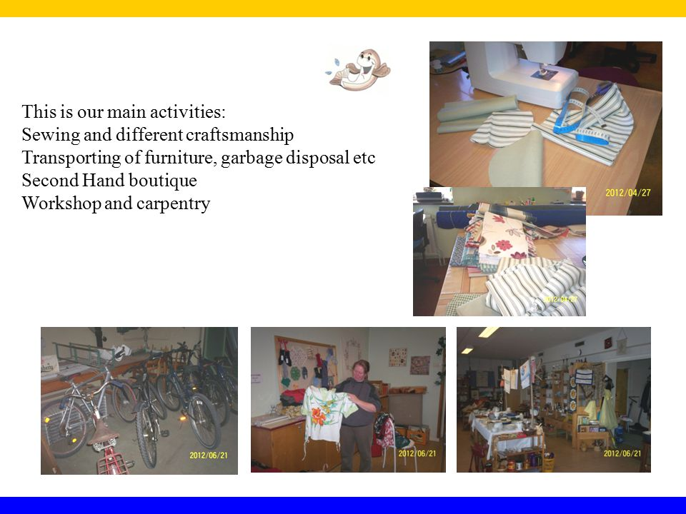 This is our main activities: Sewing and different craftsmanship Transporting of furniture, garbage disposal etc Second Hand boutique Workshop and carpentry