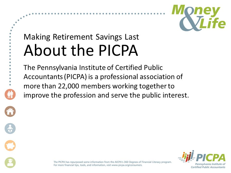 Making Retirement Savings Last About the PICPA The Pennsylvania Institute of Certified Public Accountants (PICPA) is a professional association of more than 22,000 members working together to improve the profession and serve the public interest.