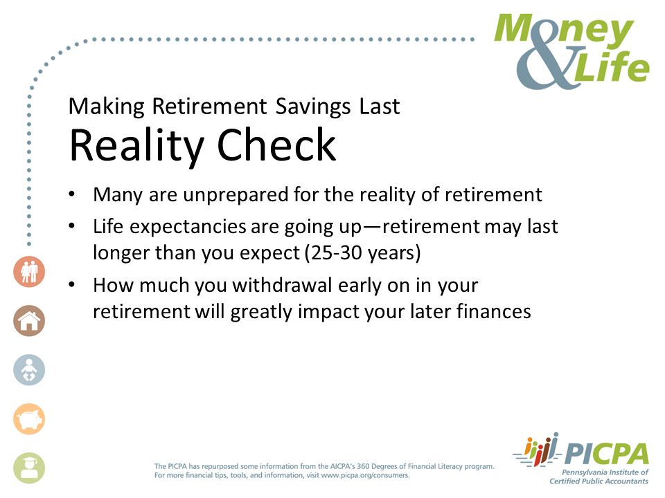 Making Retirement Savings Last Reality Check Many are unprepared for the reality of retirement Life expectancies are going up—retirement may last longer than you expect (25-30 years) How much you withdrawal early on in your retirement will greatly impact your later finances