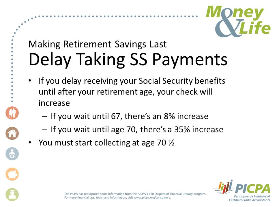 Making Retirement Savings Last Delay Taking SS Payments If you delay receiving your Social Security benefits until after your retirement age, your check will increase – If you wait until 67, there's an 8% increase – If you wait until age 70, there's a 35% increase You must start collecting at age 70 ½