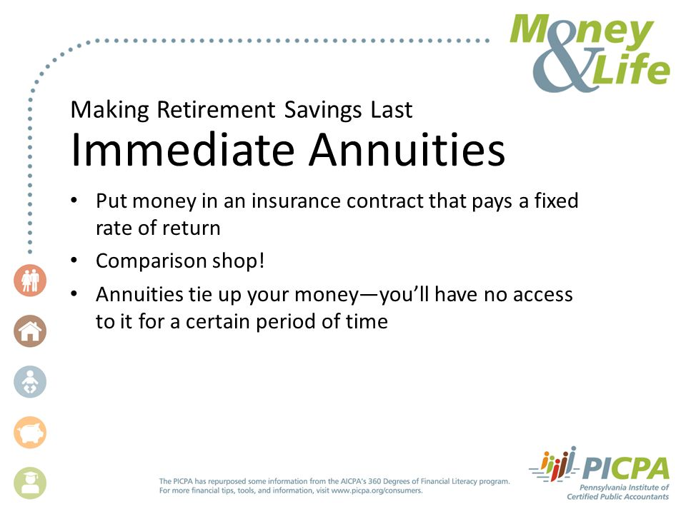 Making Retirement Savings Last Immediate Annuities Put money in an insurance contract that pays a fixed rate of return Comparison shop! Annuities tie