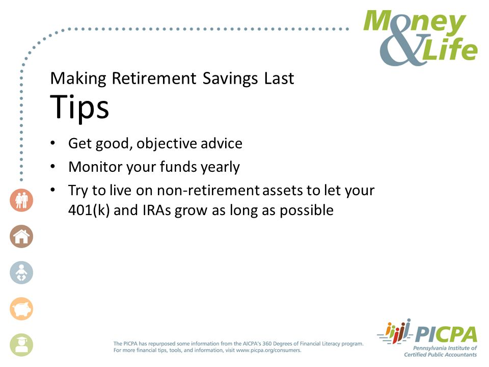 Making Retirement Savings Last Tips Get good, objective advice Monitor your funds yearly Try to live on non-retirement assets to let your 401(k) and IRAs grow as long as possible