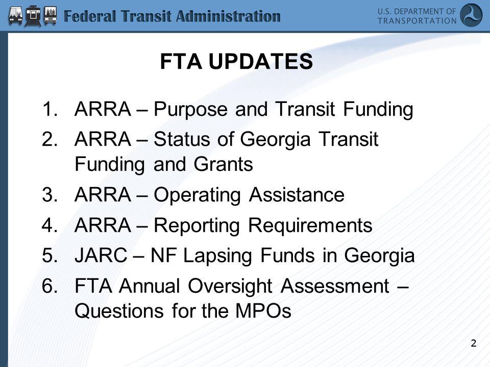 22 FTA UPDATES 1.ARRA – Purpose and Transit Funding 2.ARRA – Status of Georgia Transit Funding and Grants 3.ARRA – Operating Assistance 4.ARRA – Reporting Requirements 5.JARC – NF Lapsing Funds in Georgia 6.FTA Annual Oversight Assessment – Questions for the MPOs