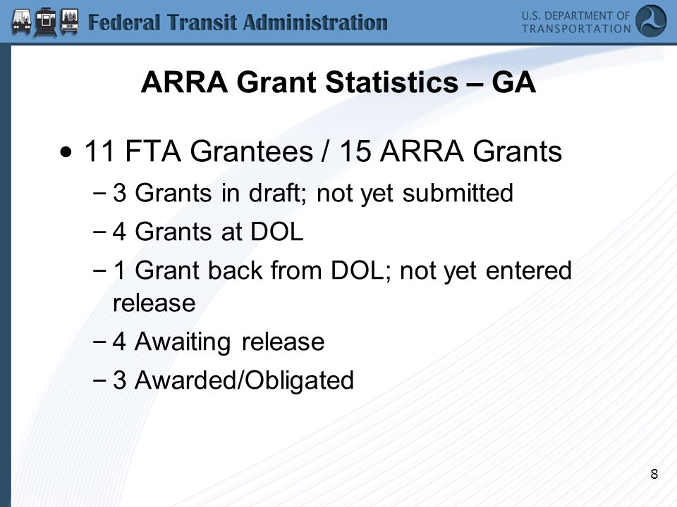 8 ARRA Grant Statistics – GA 11 FTA Grantees / 15 ARRA Grants – 3 Grants in draft; not yet submitted – 4 Grants at DOL – 1 Grant back from DOL; not yet entered release – 4 Awaiting release – 3 Awarded/Obligated