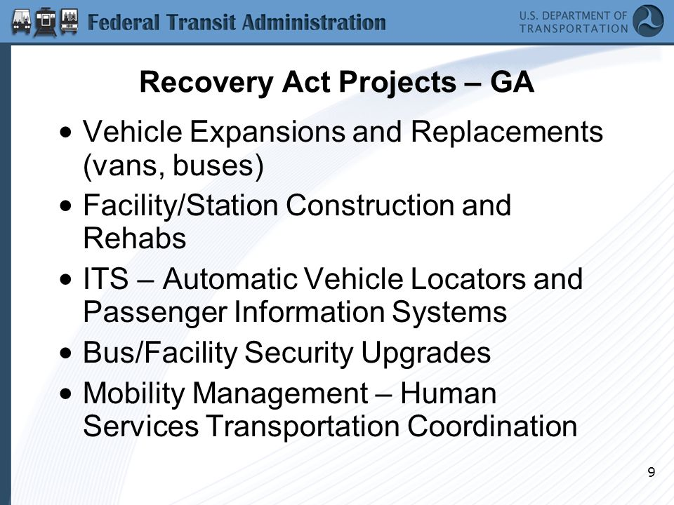 9 Recovery Act Projects – GA Vehicle Expansions and Replacements (vans, buses) Facility/Station Construction and Rehabs ITS – Automatic Vehicle Locators and Passenger Information Systems Bus/Facility Security Upgrades Mobility Management – Human Services Transportation Coordination