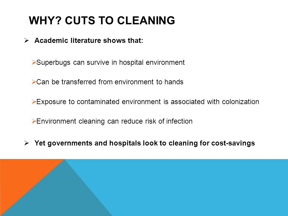 WHY? CUTS TO CLEANING  Academic literature shows that:  Superbugs can survive in hospital environment  Can be transferred from environment to hands