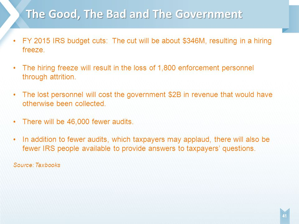 The Good, The Bad and The Government 41 FY 2015 IRS budget cuts: The cut will be about $346M, resulting in a hiring freeze.