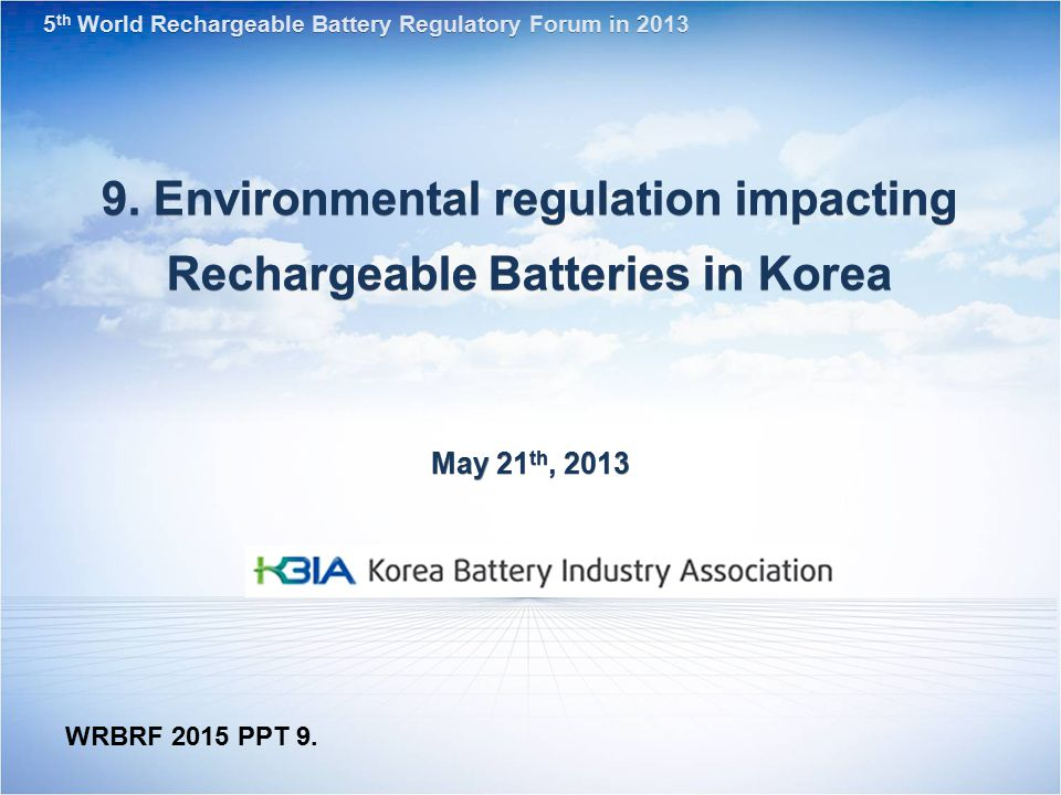 9. Environmental regulation impacting Rechargeable Batteries in Korea May 21 th, 2013 5 th World Rechargeable Battery Regulatory Forum in 2013 WRBRF 2