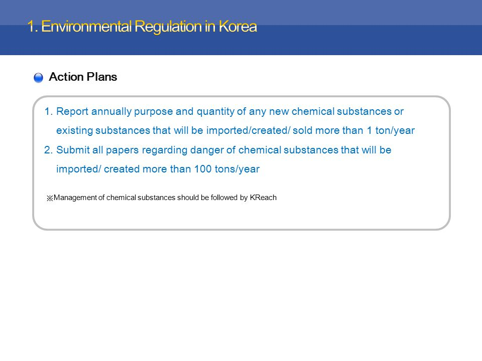 Action Plans 1.Report annually purpose and quantity of any new chemical substances or existing substances that will be imported/created/ sold more than 1 ton/year 2.Submit all papers regarding danger of chemical substances that will be imported/ created more than 100 tons/year ※ Management of chemical substances should be followed by KReach