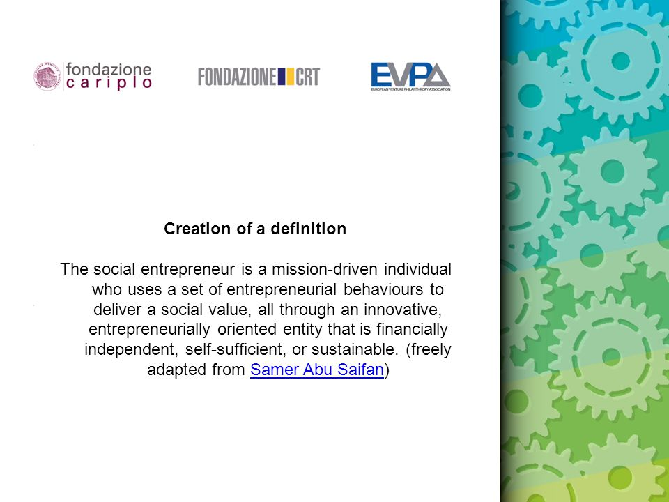 Creation of a definition The social entrepreneur is a mission-driven individual who uses a set of entrepreneurial behaviours to deliver a social value, all through an innovative, entrepreneurially oriented entity that is financially independent, self-sufficient, or sustainable.