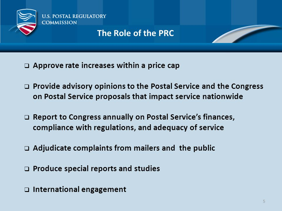 5 The Role of the PRC  Approve rate increases within a price cap  Provide advisory opinions to the Postal Service and the Congress on Postal Service proposals that impact service nationwide  Report to Congress annually on Postal Service's finances, compliance with regulations, and adequacy of service  Adjudicate complaints from mailers and the public  Produce special reports and studies  International engagement
