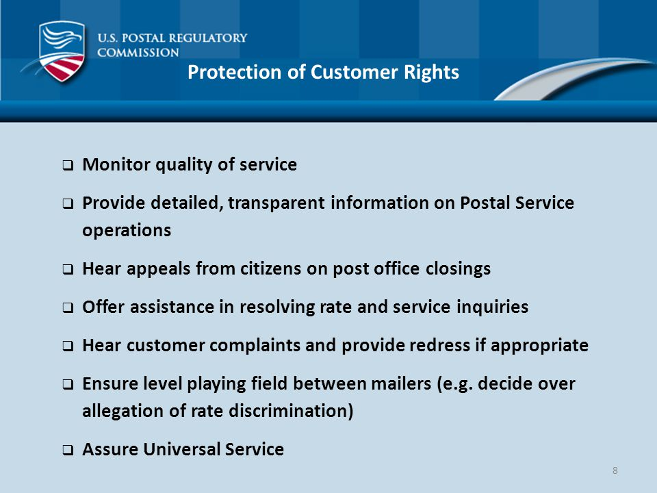 8 Protection of Customer Rights  Monitor quality of service  Provide detailed, transparent information on Postal Service operations  Hear appeals from citizens on post office closings  Offer assistance in resolving rate and service inquiries  Hear customer complaints and provide redress if appropriate  Ensure level playing field between mailers (e.g.