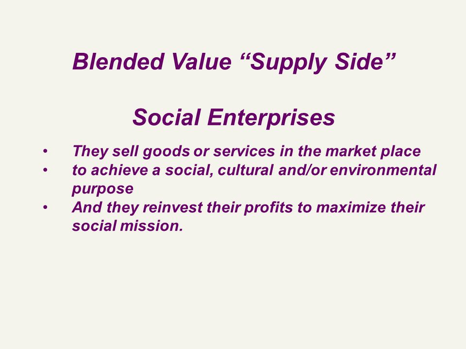 "Blended Value ""Supply Side"" Social Enterprises They sell goods or services in the market place to achieve a social, cultural and/or environmental purp"