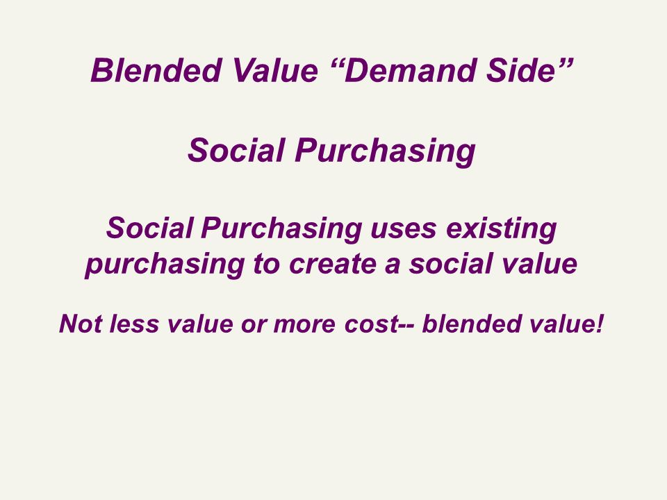 Blended Value Demand Side Social Purchasing Social Purchasing uses existing purchasing to create a social value Not less value or more cost-- blended value!