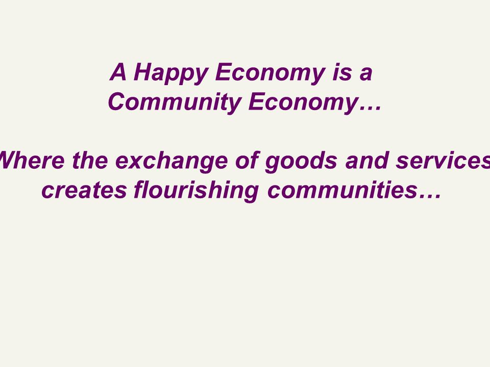A Happy Economy is a Community Economy… Where the exchange of goods and services creates flourishing communities…