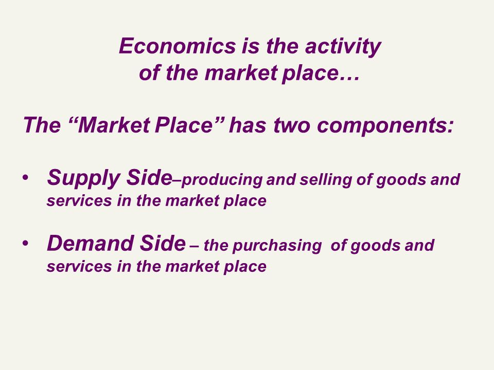 Economics is the activity of the market place… The Market Place has two components: Supply Side –producing and selling of goods and services in the market place Demand Side – the purchasing of goods and services in the market place