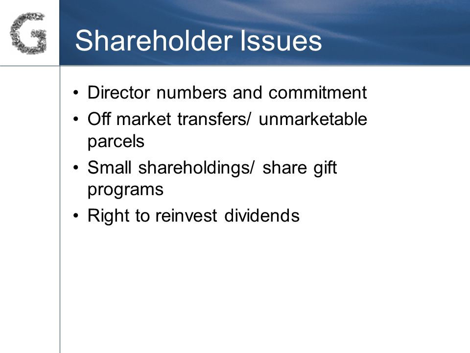 Shareholder Issues Director numbers and commitment Off market transfers/ unmarketable parcels Small shareholdings/ share gift programs Right to reinvest dividends