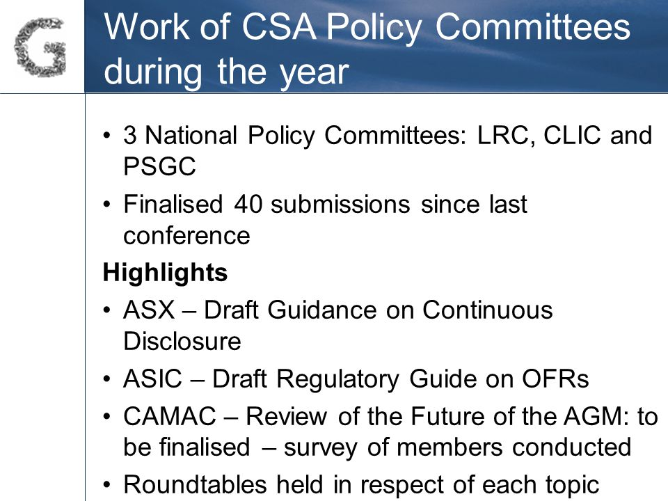 Work of CSA Policy Committees during the year 3 National Policy Committees: LRC, CLIC and PSGC Finalised 40 submissions since last conference Highlights ASX – Draft Guidance on Continuous Disclosure ASIC – Draft Regulatory Guide on OFRs CAMAC – Review of the Future of the AGM: to be finalised – survey of members conducted Roundtables held in respect of each topic
