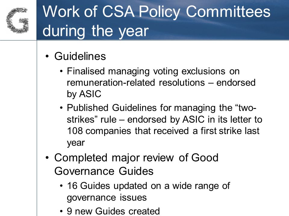 Work of CSA Policy Committees during the year Guidelines Finalised managing voting exclusions on remuneration-related resolutions – endorsed by ASIC P