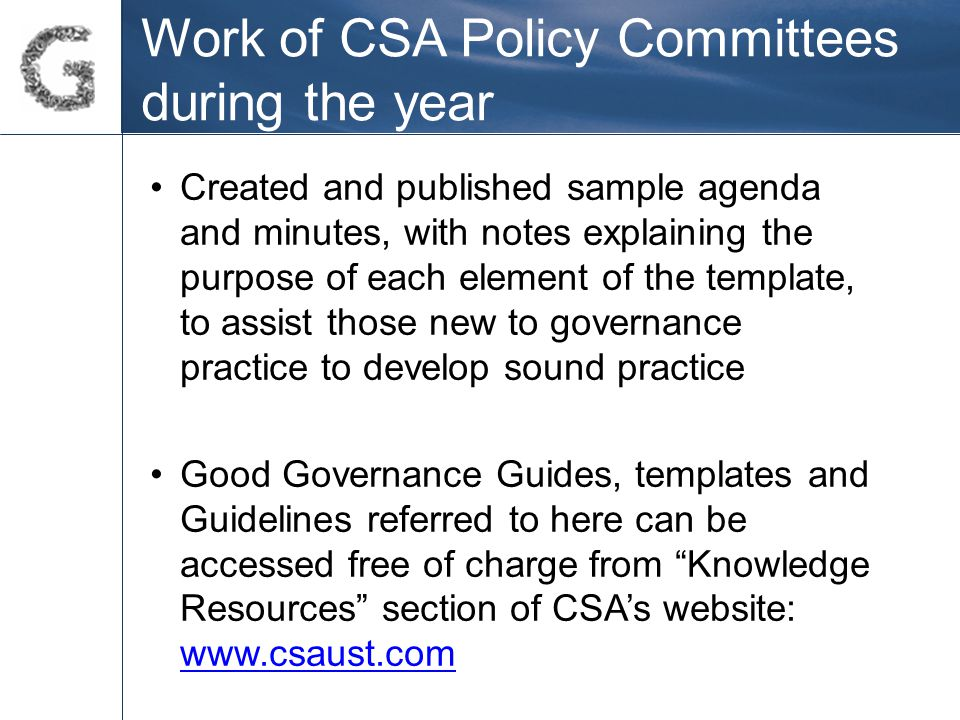 Work of CSA Policy Committees during the year Created and published sample agenda and minutes, with notes explaining the purpose of each element of the template, to assist those new to governance practice to develop sound practice Good Governance Guides, templates and Guidelines referred to here can be accessed free of charge from Knowledge Resources section of CSA's website: www.csaust.com www.csaust.com