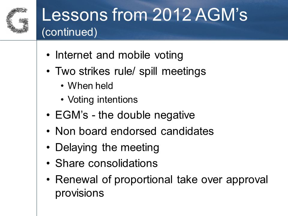 Lessons from 2012 AGM's (continued) Internet and mobile voting Two strikes rule/ spill meetings When held Voting intentions EGM's - the double negative Non board endorsed candidates Delaying the meeting Share consolidations Renewal of proportional take over approval provisions