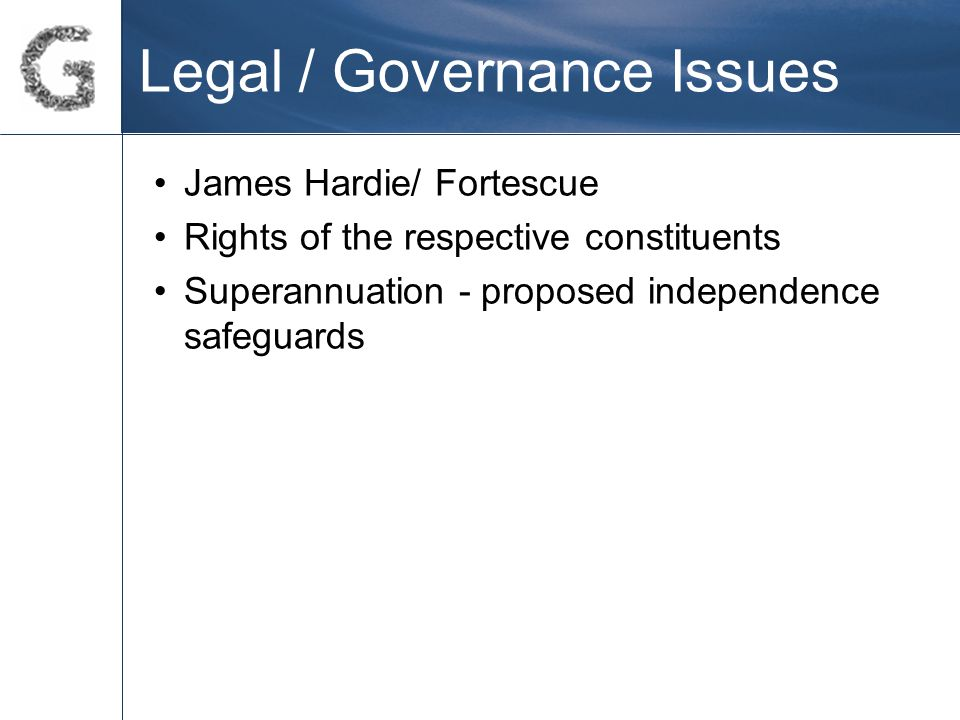 Legal / Governance Issues James Hardie/ Fortescue Rights of the respective constituents Superannuation - proposed independence safeguards
