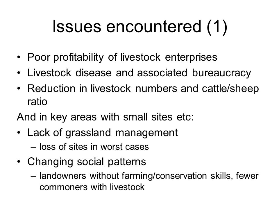 Issues encountered (1) Poor profitability of livestock enterprises Livestock disease and associated bureaucracy Reduction in livestock numbers and cattle/sheep ratio And in key areas with small sites etc: Lack of grassland management –loss of sites in worst cases Changing social patterns –landowners without farming/conservation skills, fewer commoners with livestock
