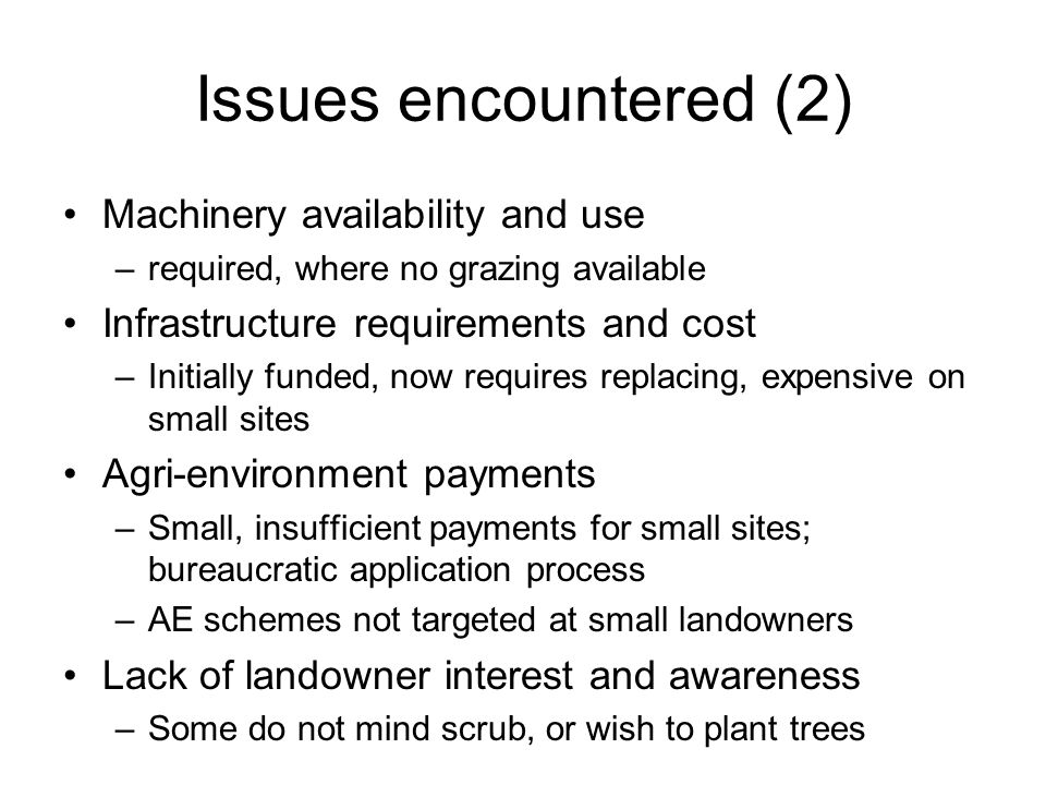 Issues encountered (2) Machinery availability and use –required, where no grazing available Infrastructure requirements and cost –Initially funded, now requires replacing, expensive on small sites Agri-environment payments –Small, insufficient payments for small sites; bureaucratic application process –AE schemes not targeted at small landowners Lack of landowner interest and awareness –Some do not mind scrub, or wish to plant trees