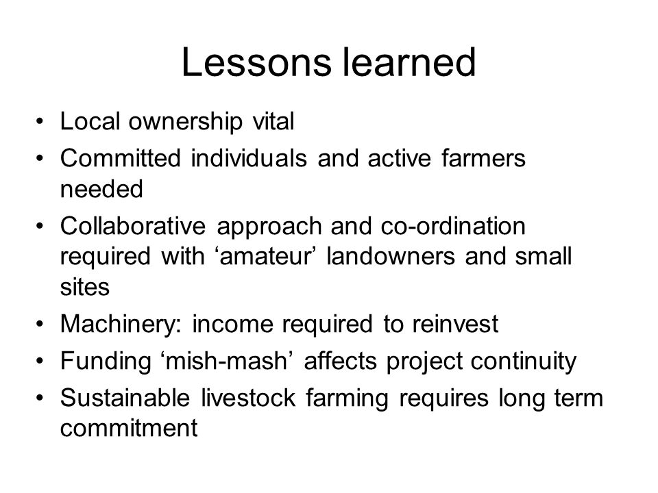 Lessons learned Local ownership vital Committed individuals and active farmers needed Collaborative approach and co-ordination required with 'amateur' landowners and small sites Machinery: income required to reinvest Funding 'mish-mash' affects project continuity Sustainable livestock farming requires long term commitment