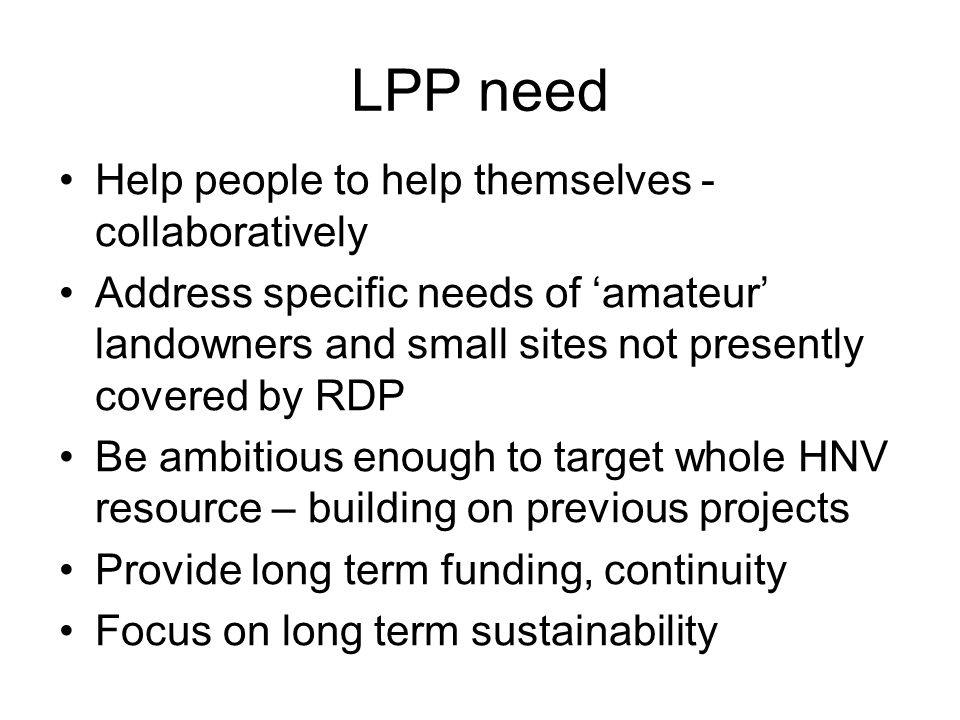 LPP need Help people to help themselves - collaboratively Address specific needs of 'amateur' landowners and small sites not presently covered by RDP Be ambitious enough to target whole HNV resource – building on previous projects Provide long term funding, continuity Focus on long term sustainability