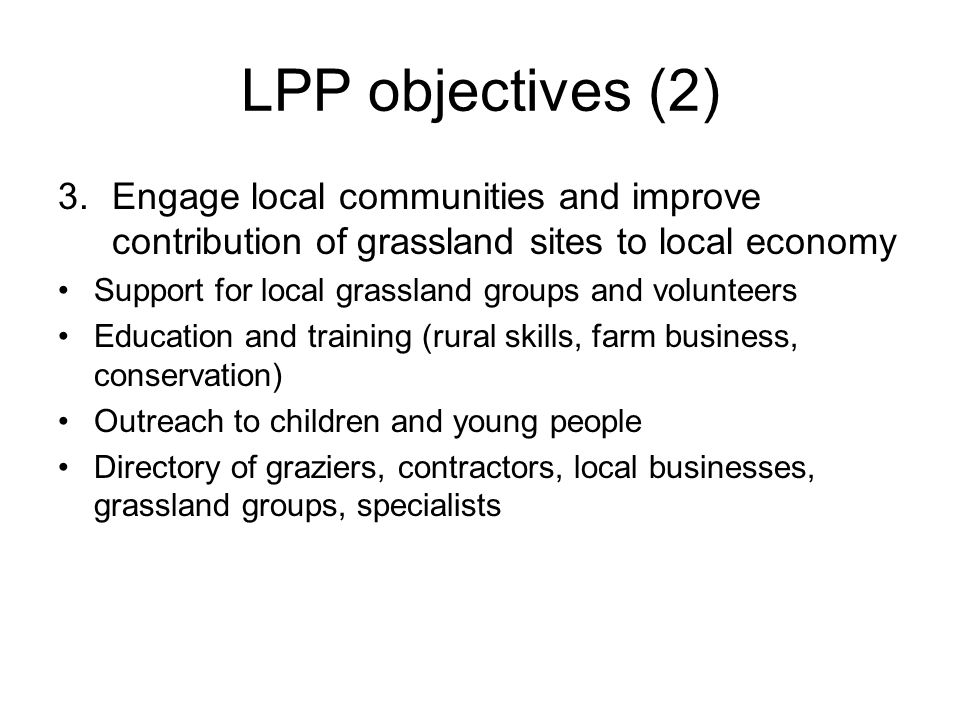LPP objectives (2) 3.Engage local communities and improve contribution of grassland sites to local economy Support for local grassland groups and volunteers Education and training (rural skills, farm business, conservation) Outreach to children and young people Directory of graziers, contractors, local businesses, grassland groups, specialists