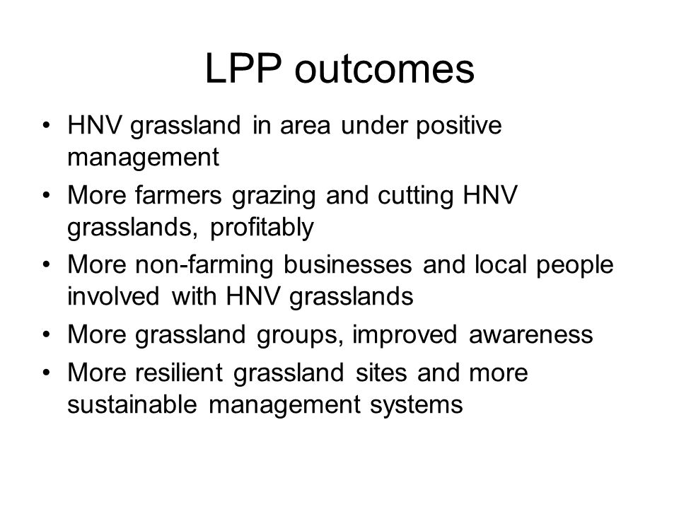 LPP outcomes HNV grassland in area under positive management More farmers grazing and cutting HNV grasslands, profitably More non-farming businesses and local people involved with HNV grasslands More grassland groups, improved awareness More resilient grassland sites and more sustainable management systems